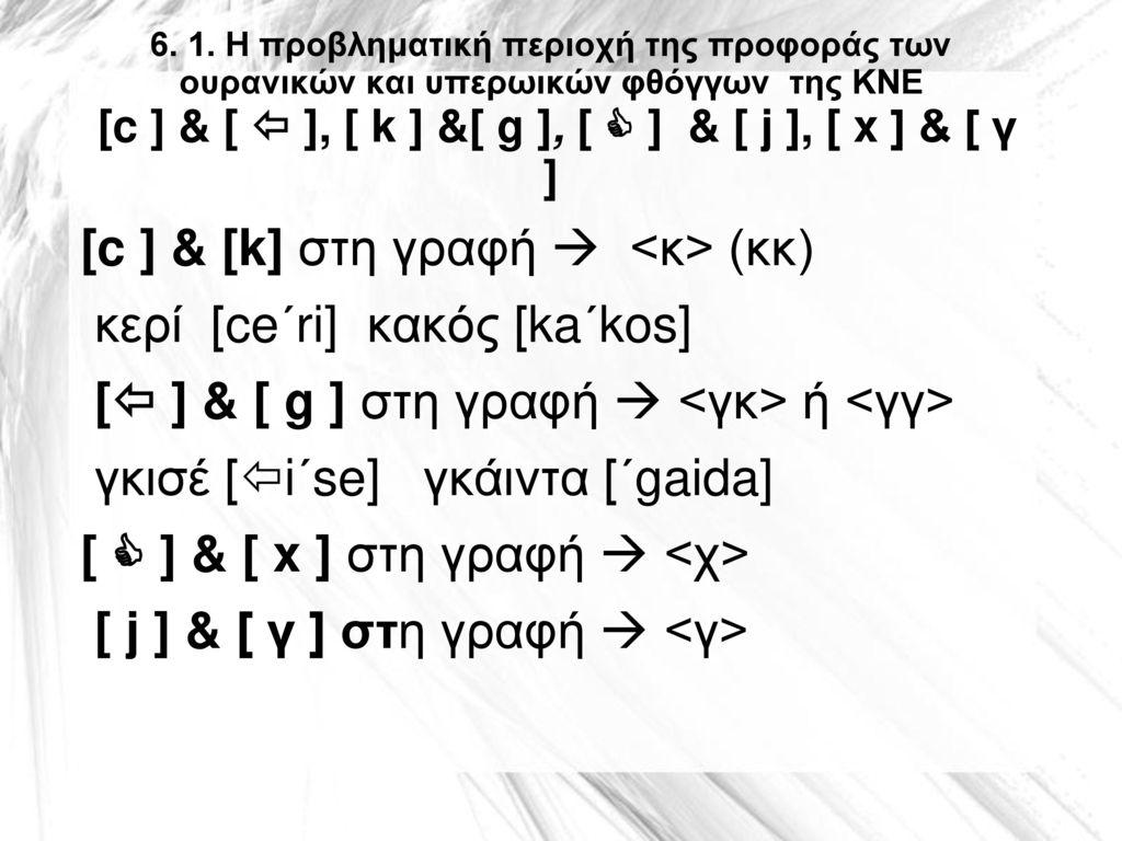 6. 1. Η προβληματική περιοχή της προφοράς των ουρανικών και υπερωικών φθόγγων της ΚΝΕ [c ] & [  ], [ k ] &[ g ], [  ] & [ j ], [ x ] & [ γ ]